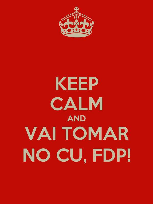 KEEP CALM AND VAI TOMAR NO CU, FDP!
