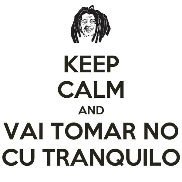 KEEP CALM AND VAI TOMAR NO CU TRANQUILO
