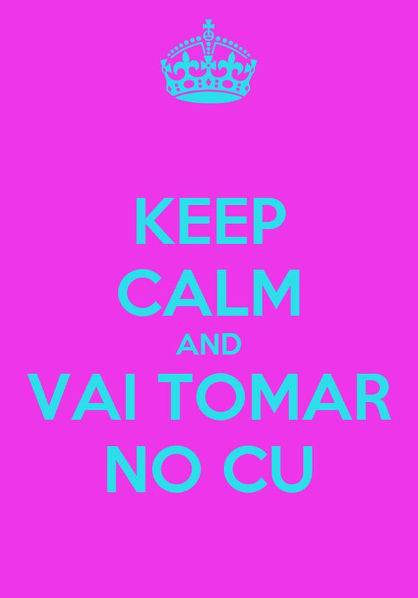 KEEP CALM AND VAI TOMAR NO CU