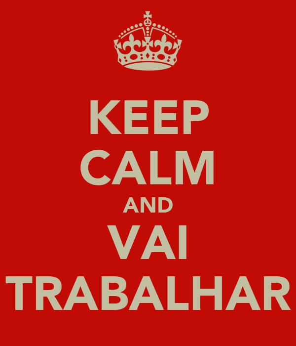 KEEP CALM AND VAI TRABALHAR