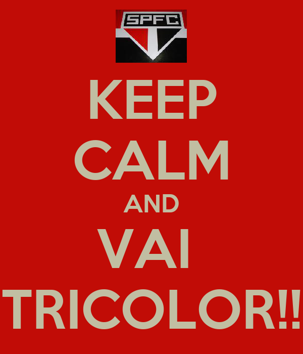 KEEP CALM AND VAI  TRICOLOR!!