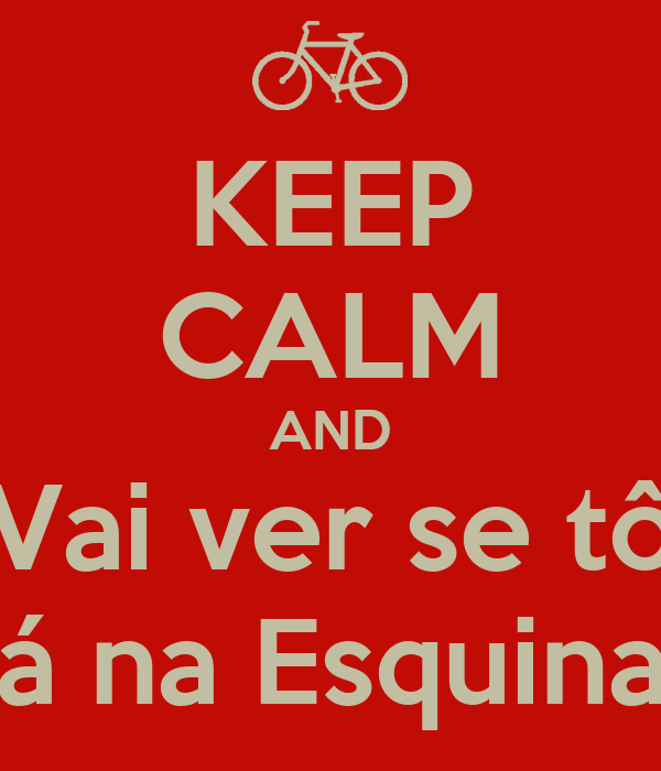 KEEP CALM AND Vai ver se tô lá na Esquina!