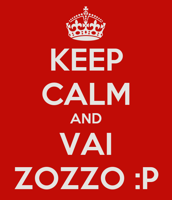 KEEP CALM AND VAI ZOZZO :P