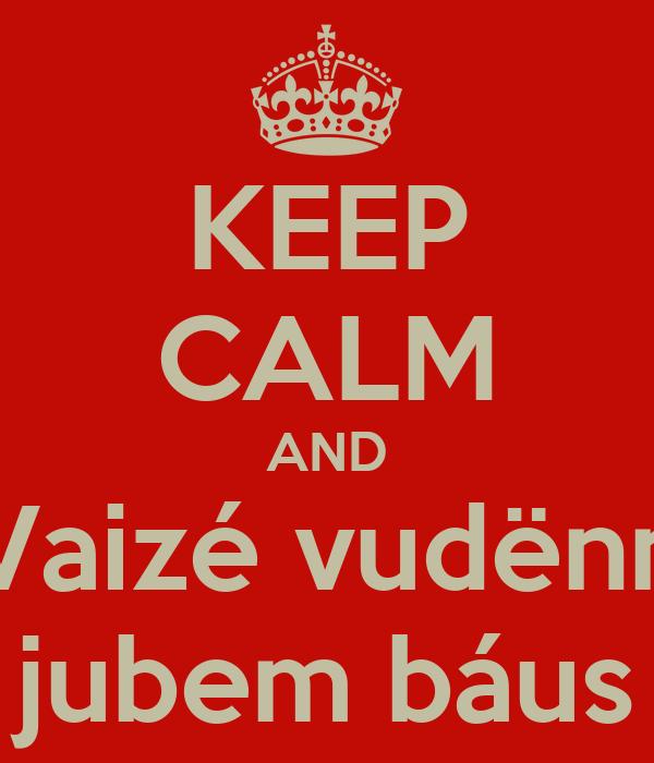 KEEP CALM AND Vaizé vudënn jubem báus