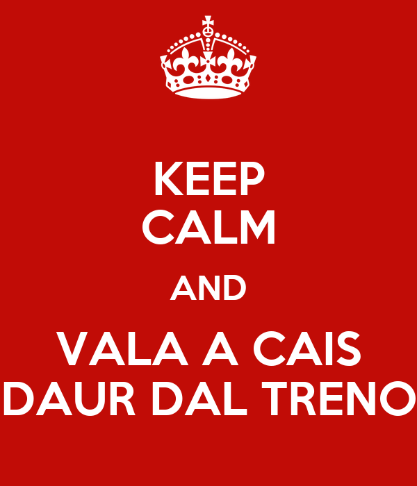 KEEP CALM AND VALA A CAIS DAUR DAL TRENO