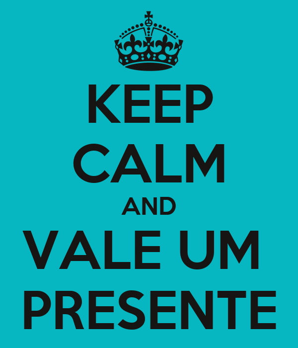 KEEP CALM AND VALE UM  PRESENTE