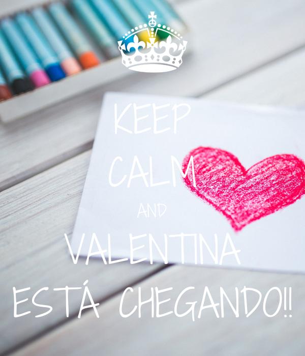 KEEP CALM AND VALENTINA ESTÁ CHEGANDO!!