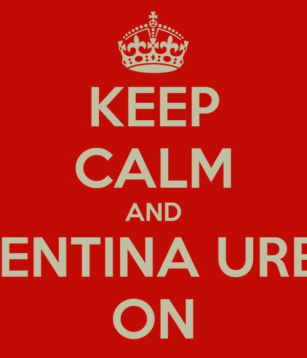 KEEP CALM AND VALENTINA URBINA ON