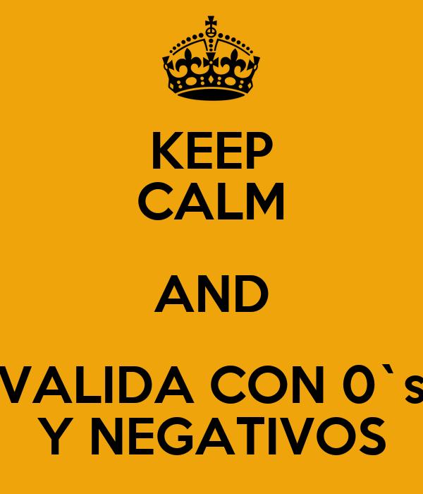 KEEP CALM AND VALIDA CON 0`s Y NEGATIVOS