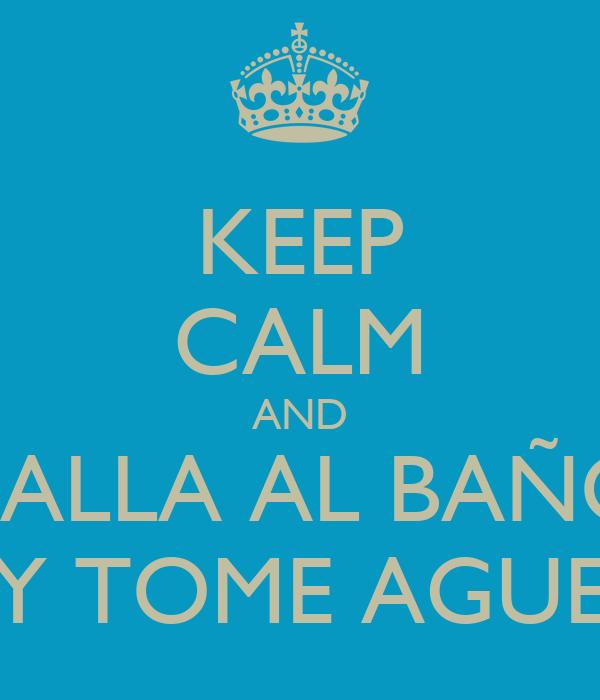 KEEP CALM AND VALLA AL BAÑO Y TOME AGUE