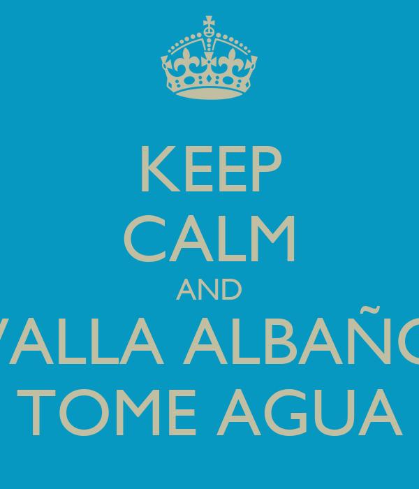 KEEP CALM AND VALLA ALBAÑO TOME AGUA