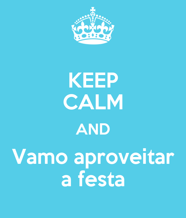 KEEP CALM AND Vamo aproveitar a festa