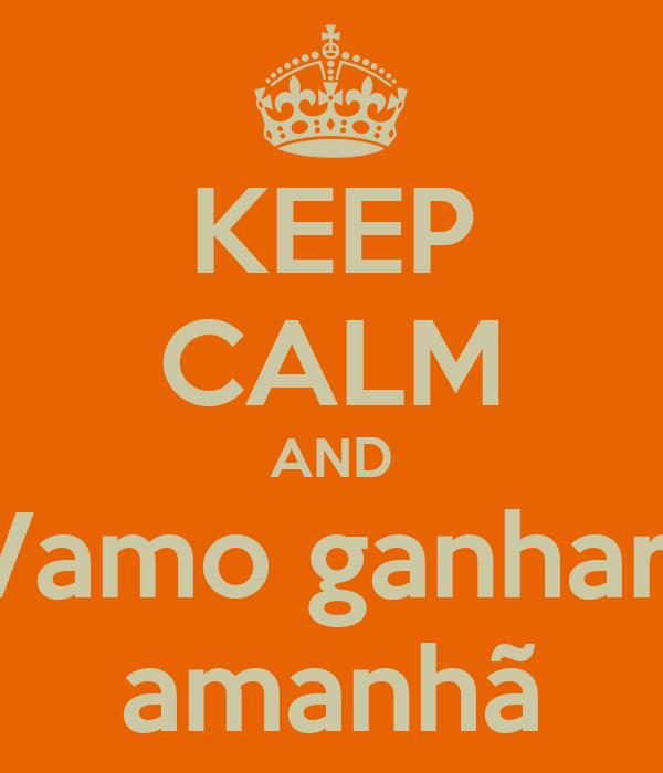 KEEP CALM AND Vamo ganhar  amanhã