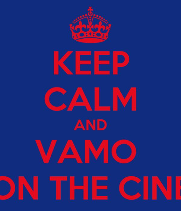 KEEP CALM AND VAMO  ON THE CINE