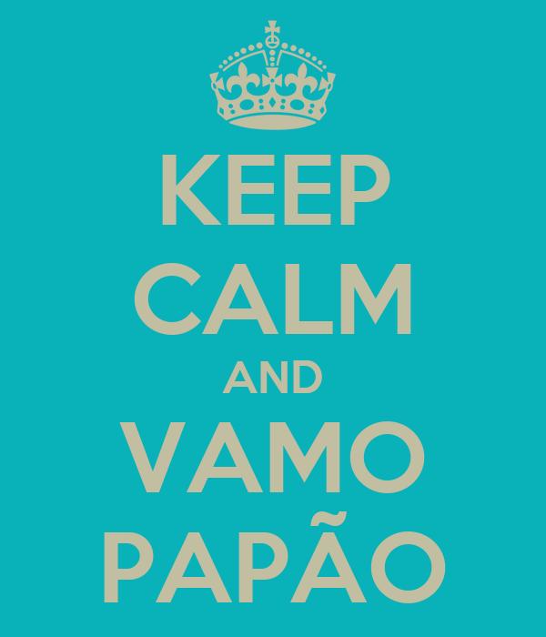 KEEP CALM AND VAMO PAPÃO