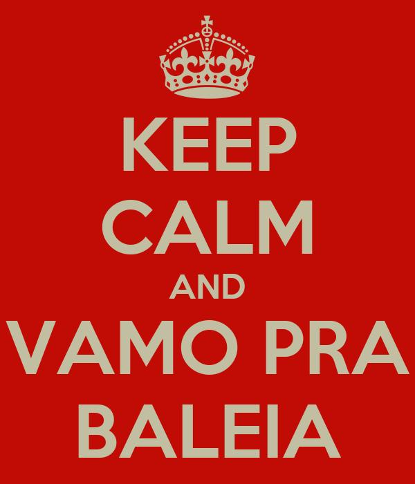 KEEP CALM AND VAMO PRA BALEIA