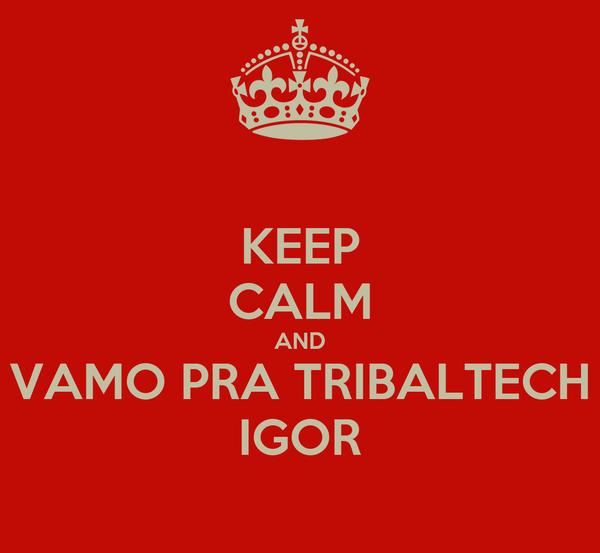 KEEP CALM AND VAMO PRA TRIBALTECH IGOR