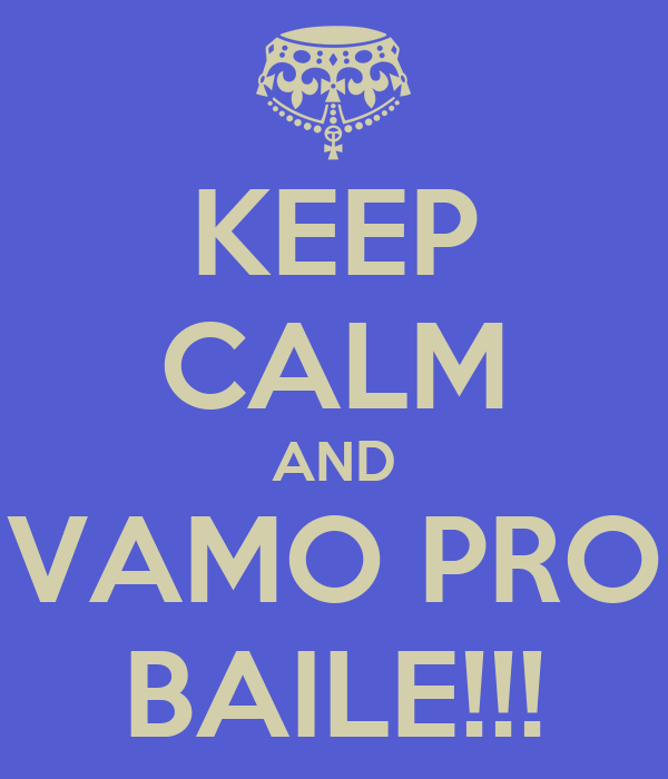 KEEP CALM AND VAMO PRO BAILE!!!