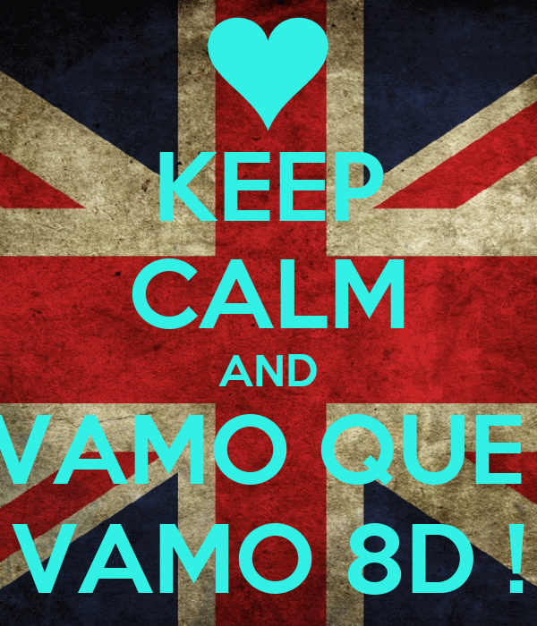 KEEP CALM AND VAMO QUE  VAMO 8D !