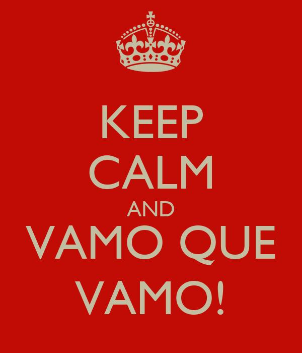 KEEP CALM AND VAMO QUE VAMO!