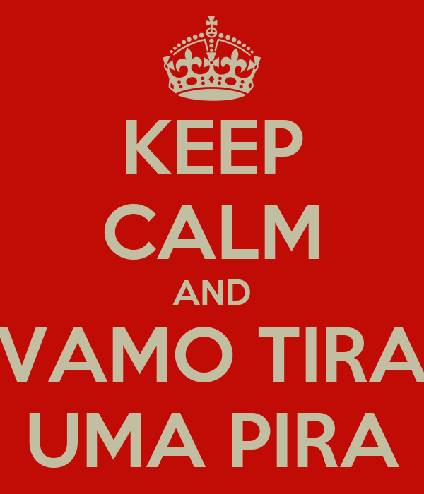 KEEP CALM AND VAMO TIRA UMA PIRA