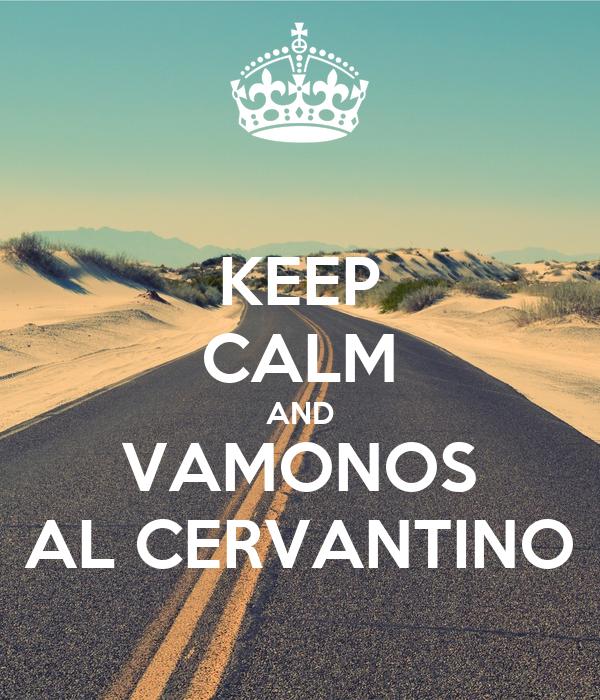 KEEP CALM AND VAMONOS AL CERVANTINO