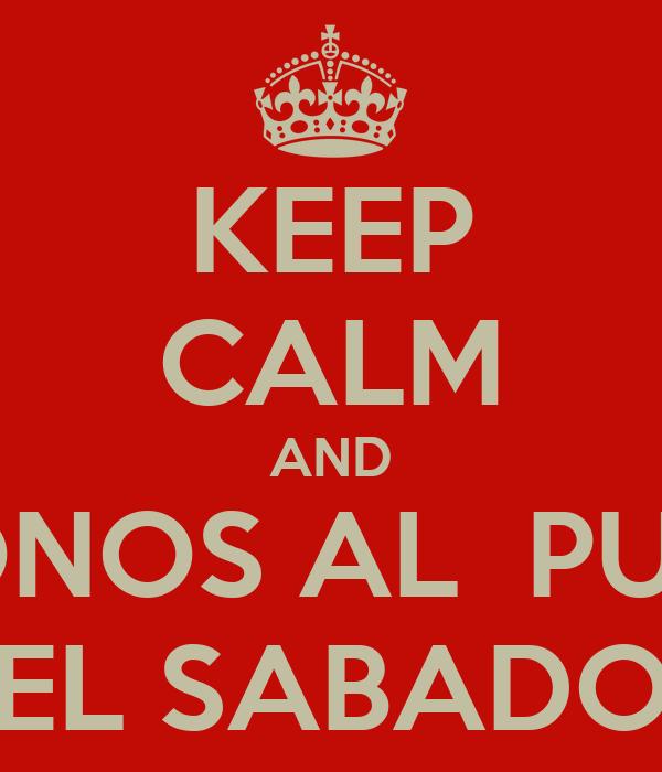 KEEP CALM AND VAMONOS AL  PULGON EL SABADO