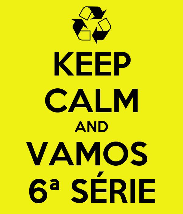 KEEP CALM AND VAMOS  6ª SÉRIE