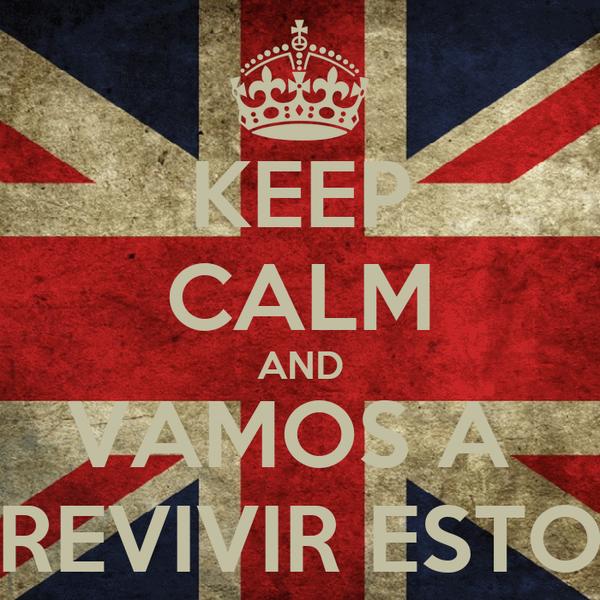 KEEP CALM AND VAMOS A  REVIVIR ESTO