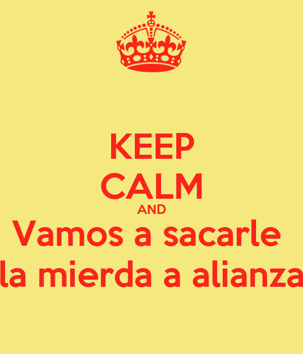 KEEP CALM AND Vamos a sacarle  la mierda a alianza