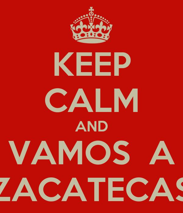 KEEP CALM AND VAMOS  A ZACATECAS