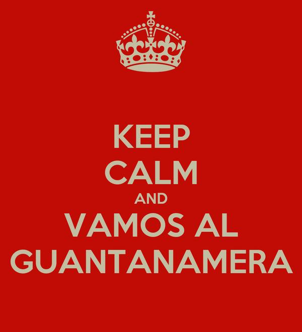 KEEP CALM AND VAMOS AL GUANTANAMERA