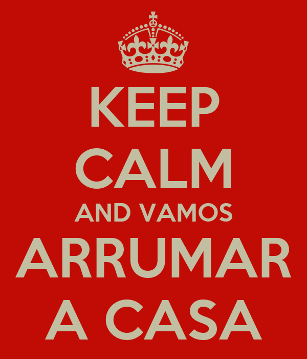 KEEP CALM AND VAMOS ARRUMAR A CASA