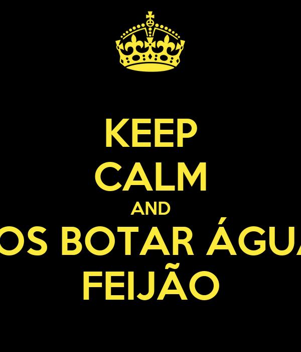 KEEP CALM AND VAMOS BOTAR ÁGUA NO FEIJÃO