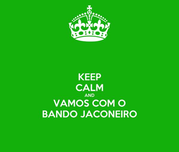 KEEP CALM AND VAMOS COM O BANDO JACONEIRO