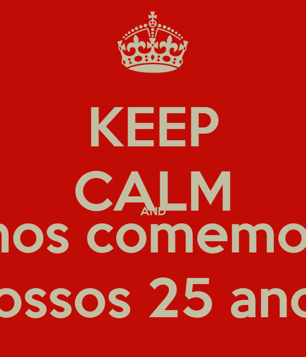 KEEP CALM AND vamos comemorar  nossos 25 anos