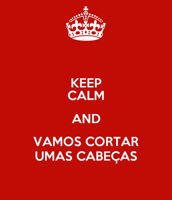KEEP CALM AND VAMOS CORTAR UMAS CABEÇAS