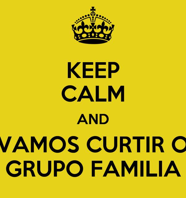 KEEP CALM AND VAMOS CURTIR O GRUPO FAMILIA