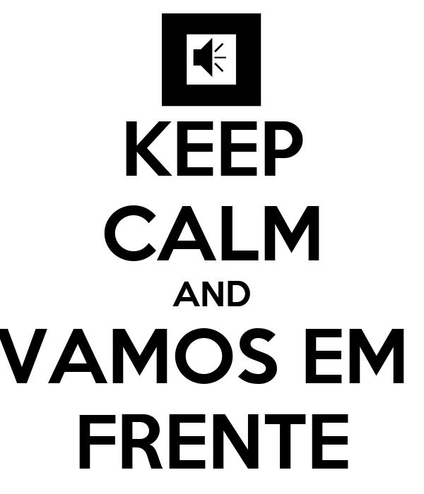 KEEP CALM AND VAMOS EM  FRENTE
