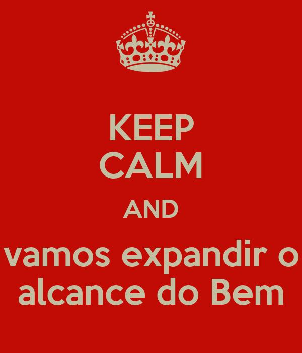 KEEP CALM AND vamos expandir o alcance do Bem