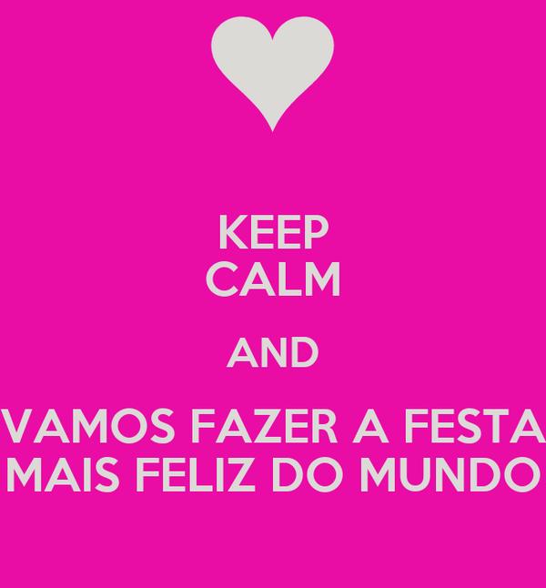 KEEP CALM AND VAMOS FAZER A FESTA MAIS FELIZ DO MUNDO