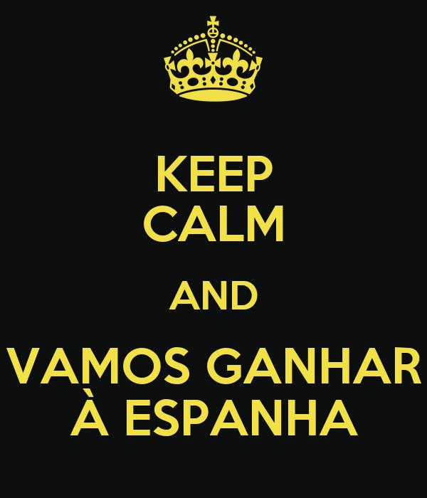 KEEP CALM AND VAMOS GANHAR À ESPANHA
