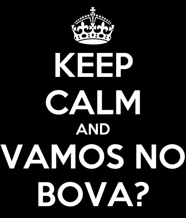 KEEP CALM AND VAMOS NO BOVA?