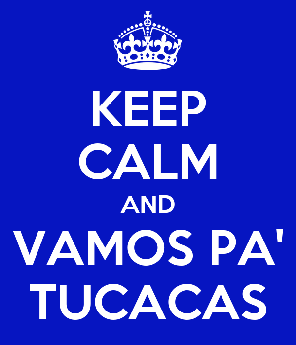 KEEP CALM AND VAMOS PA' TUCACAS