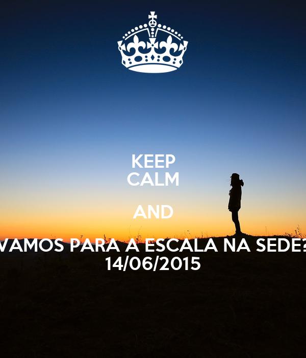 KEEP CALM AND VAMOS PARA A ESCALA NA SEDE? 14/06/2015