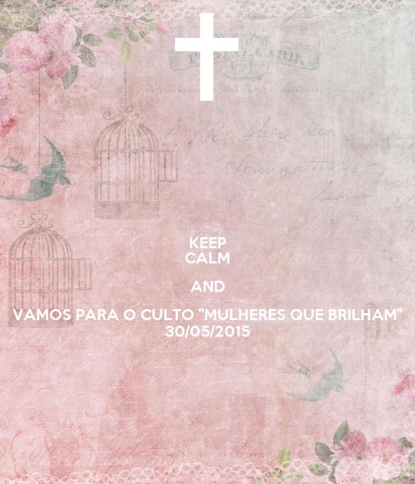 """KEEP CALM AND VAMOS PARA O CULTO """"MULHERES QUE BRILHAM"""" 30/05/2015"""