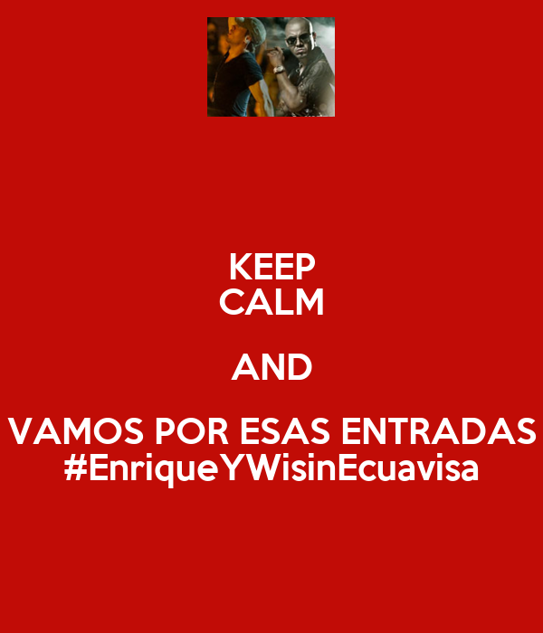 KEEP CALM AND VAMOS POR ESAS ENTRADAS #EnriqueYWisinEcuavisa