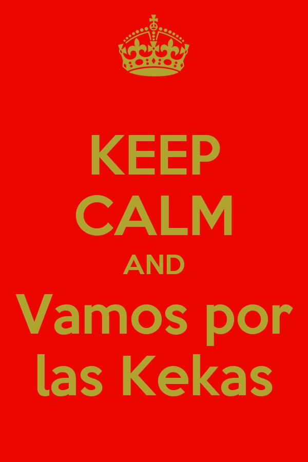 KEEP CALM AND Vamos por las Kekas