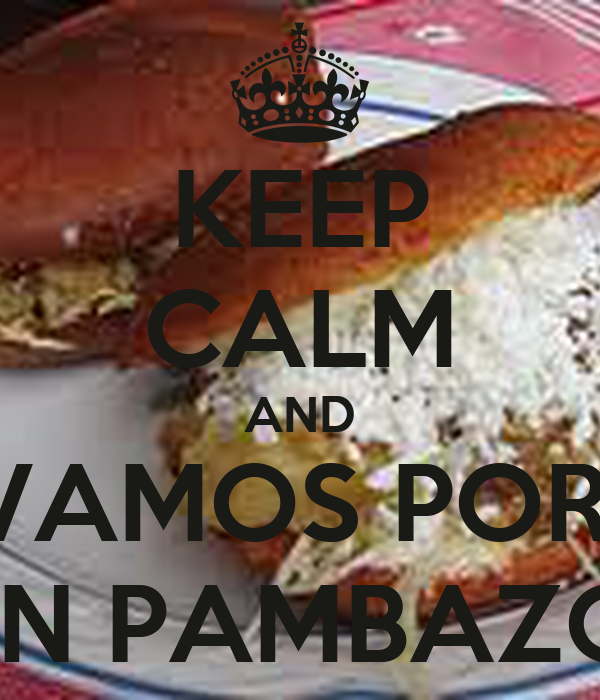 KEEP CALM AND VAMOS POR  UN PAMBAZO