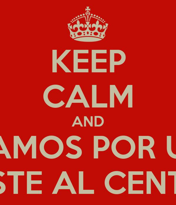 KEEP CALM AND VAMOS POR UN PASTE AL CENTRO